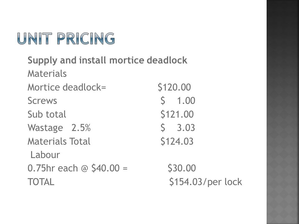 Supply and install mortice deadlock Materials Mortice deadlock= $120.00 Screws $ 1.00 Sub total $121.00 Wastage 2.5% $ 3.03 Materials Total $124.03 Labour 0.75hr each @ $40.00 = $30.00 TOTAL $154.03/per lock