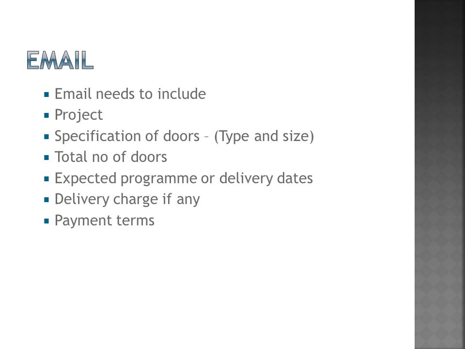  Email needs to include  Project  Specification of doors – (Type and size)  Total no of doors  Expected programme or delivery dates  Delivery charge if any  Payment terms