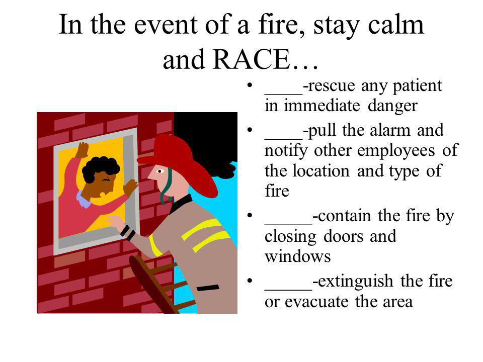 In the event of a fire, stay calm and RACE… ____-rescue any patient in immediate danger ____-pull the alarm and notify other employees of the location and type of fire _____-contain the fire by closing doors and windows _____-extinguish the fire or evacuate the area