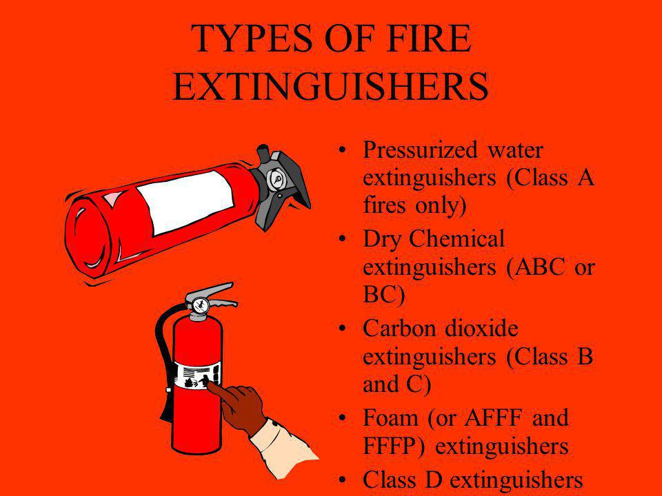 TYPES OF FIRE EXTINGUISHERS Pressurized water extinguishers (Class A fires only) Dry Chemical extinguishers (ABC or BC) Carbon dioxide extinguishers (Class B and C) Foam (or AFFF and FFFP) extinguishers Class D extinguishers