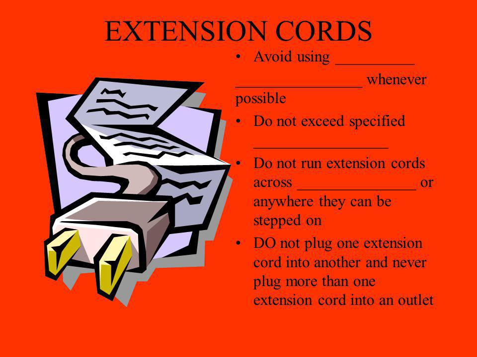 EXTENSION CORDS Avoid using __________ ________________ whenever possible Do not exceed specified _________________ Do not run extension cords across _______________ or anywhere they can be stepped on DO not plug one extension cord into another and never plug more than one extension cord into an outlet