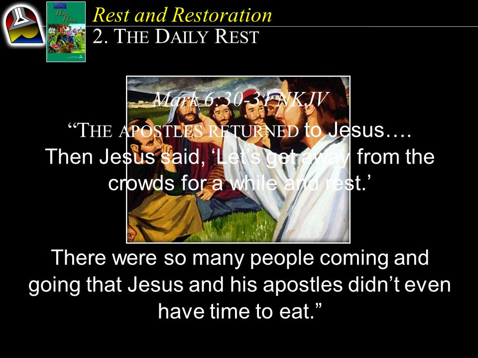 Rest and Restoration 2.T HE D AILY R EST Mark 6:30-31 NKJV T HE APOSTLES RETURNED to Jesus….