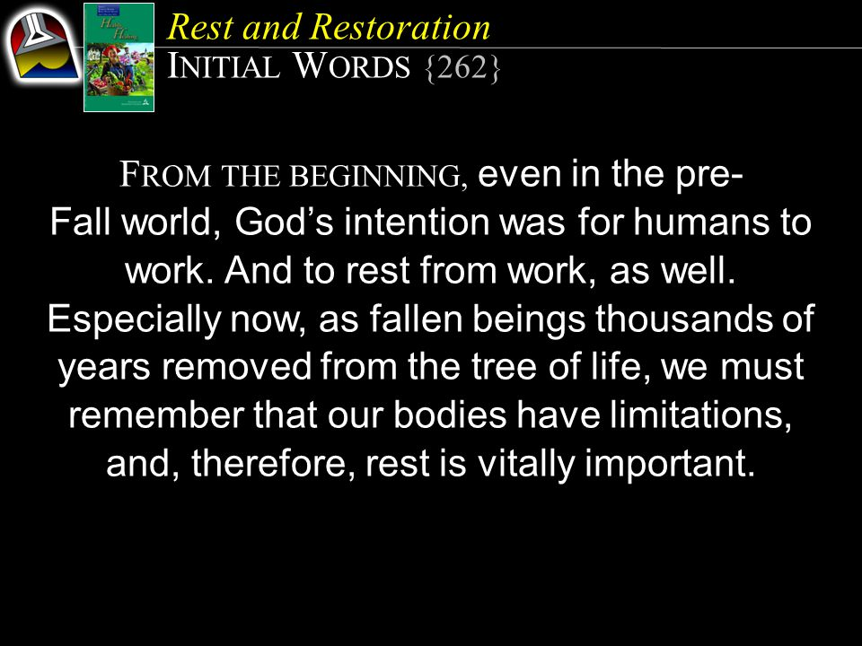 Rest and Restoration I NITIAL W ORDS {262} F ROM THE BEGINNING, even in the pre- Fall world, God's intention was for humans to work.