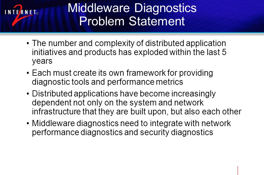 Middleware Diagnostics Problem Statement The number and complexity of distributed application initiatives and products has exploded within the last 5 years Each must create its own framework for providing diagnostic tools and performance metrics Distributed applications have become increasingly dependent not only on the system and network infrastructure that they are built upon, but also each other Middleware diagnostics need to integrate with network performance diagnostics and security diagnostics