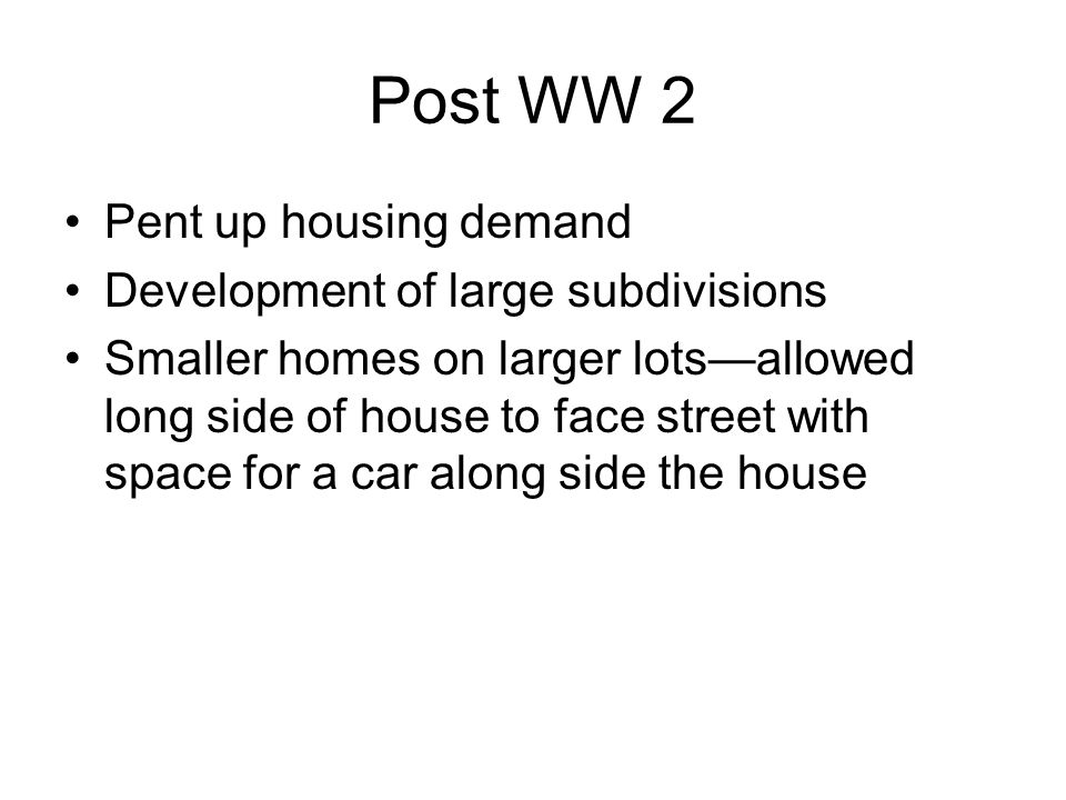 Post WW 2 Pent up housing demand Development of large subdivisions Smaller homes on larger lots—allowed long side of house to face street with space for a car along side the house