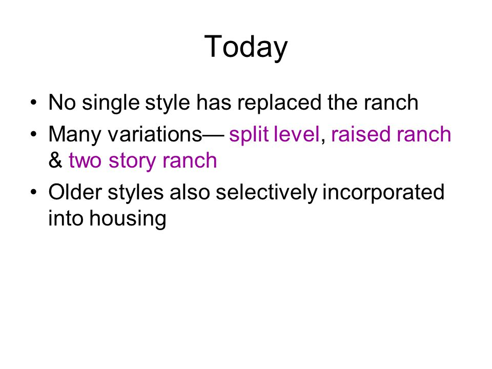 Today No single style has replaced the ranch Many variations— split level, raised ranch & two story ranch Older styles also selectively incorporated into housing