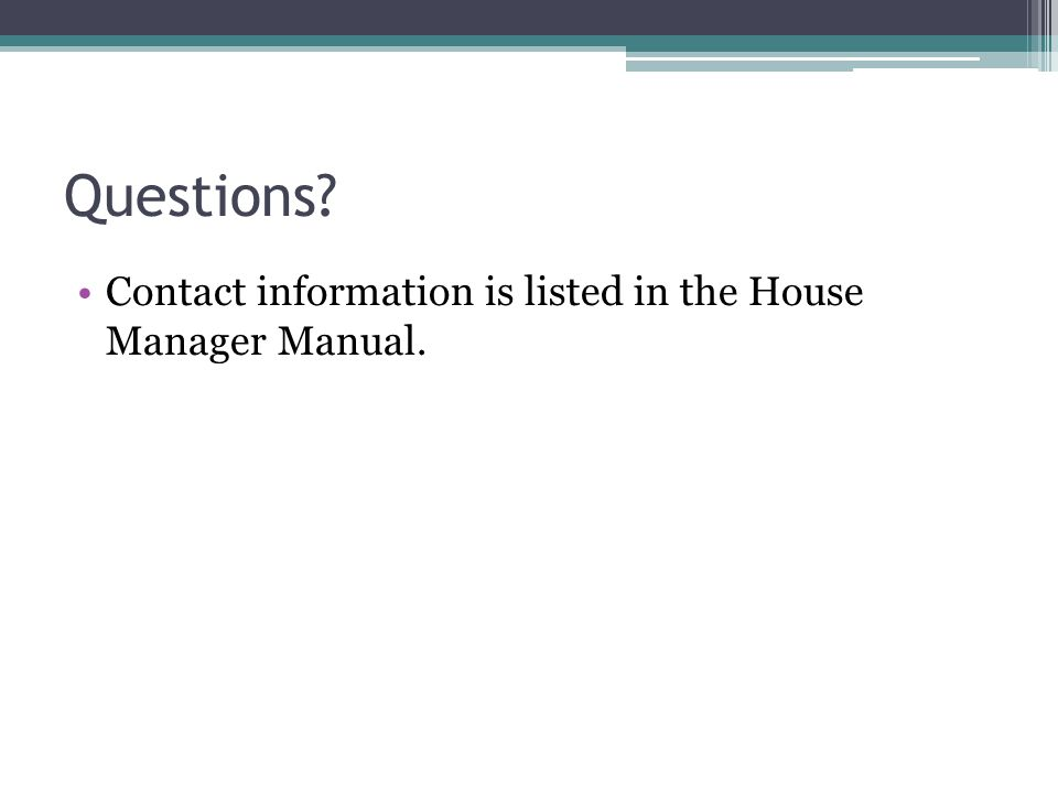 Questions Contact information is listed in the House Manager Manual.