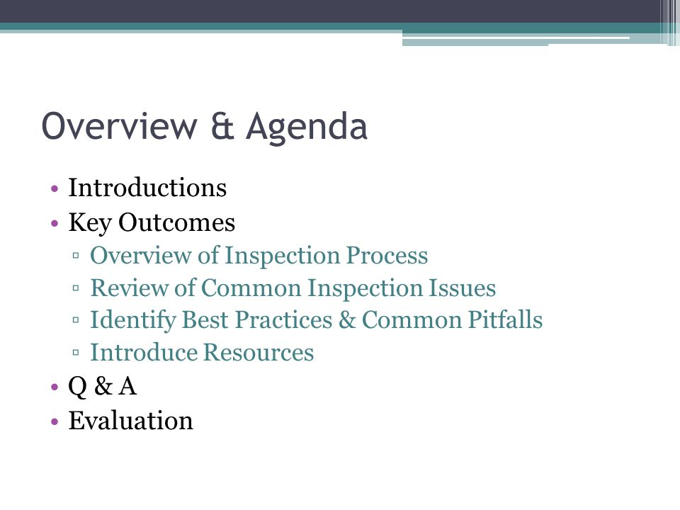 Overview & Agenda Introductions Key Outcomes ▫Overview of Inspection Process ▫Review of Common Inspection Issues ▫Identify Best Practices & Common Pitfalls ▫Introduce Resources Q & A Evaluation