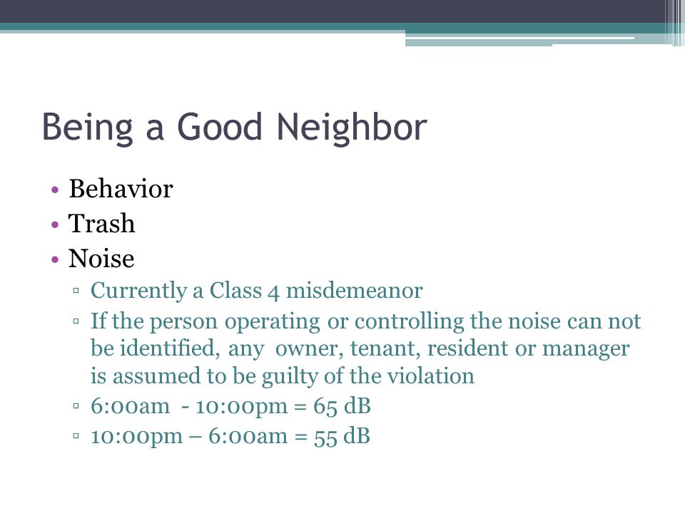 Being a Good Neighbor Behavior Trash Noise ▫Currently a Class 4 misdemeanor ▫If the person operating or controlling the noise can not be identified, any owner, tenant, resident or manager is assumed to be guilty of the violation ▫6:00am - 10:00pm = 65 dB ▫10:00pm – 6:00am = 55 dB