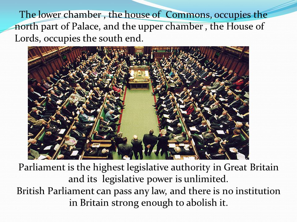 The lower chamber, the house of Commons, occupies the north part of Palace, and the upper chamber, the House of Lords, occupies the south end. Parliam