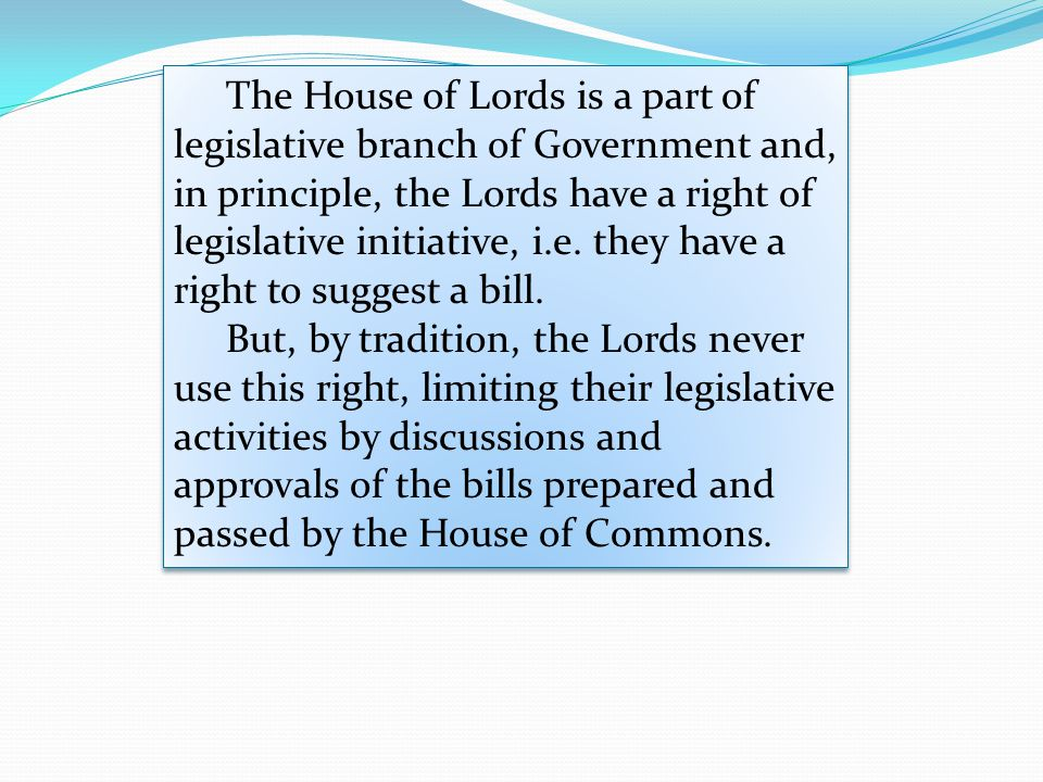 The House of Lords is a part of legislative branch of Government and, in principle, the Lords have a right of legislative initiative, i.e. they have a