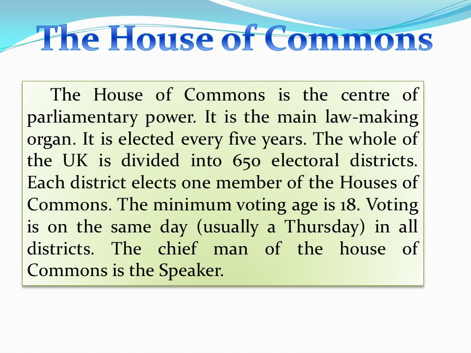The House of Commons is the centre of parliamentary power. It is the main law-making organ. It is elected every five years. The whole of the UK is div