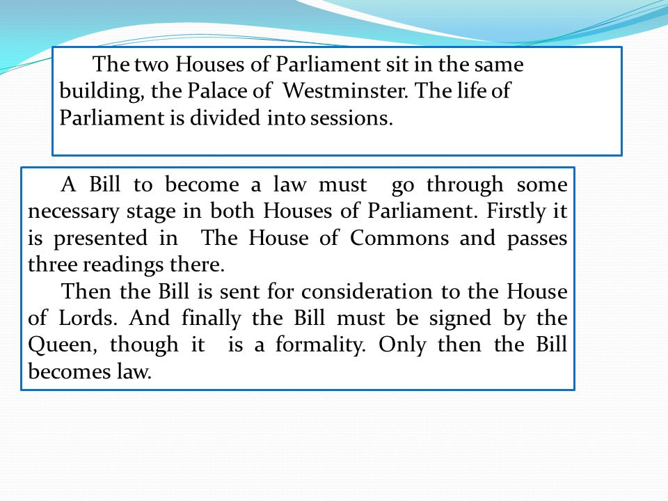 The two Houses of Parliament sit in the same building, the Palace of Westminster. The life of Parliament is divided into sessions. A Bill to become a