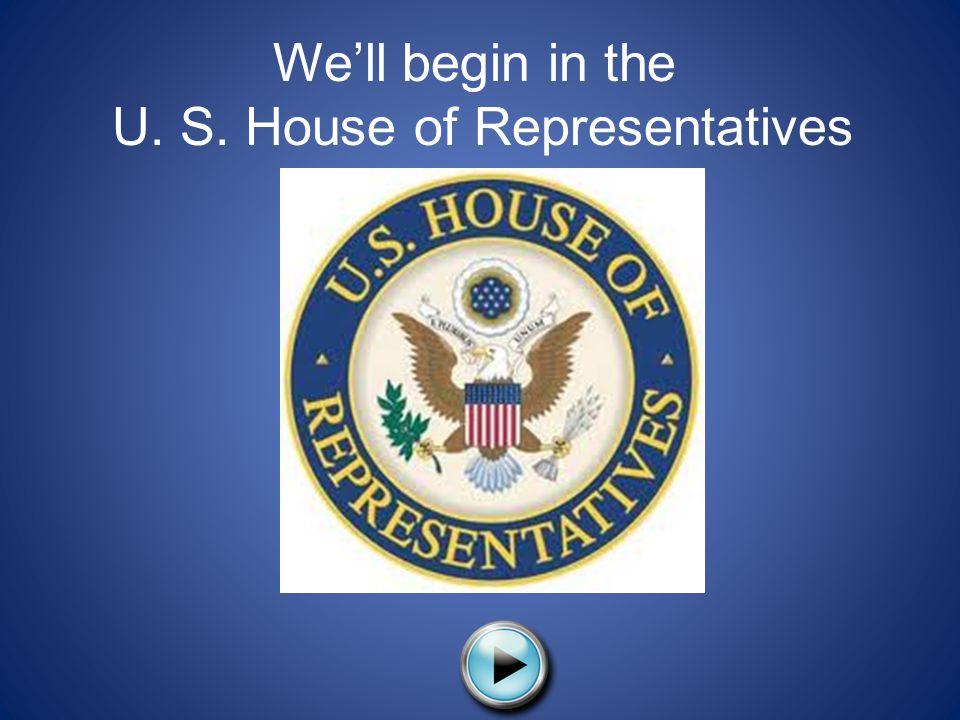 We'll begin in the U. S. House of Representatives