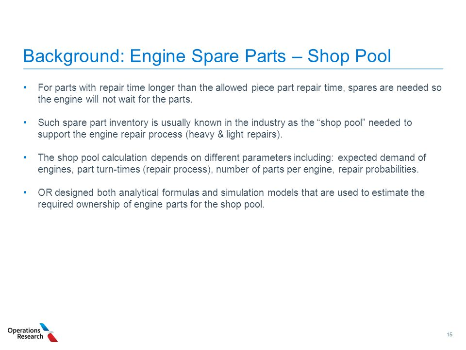 15 Background: Engine Spare Parts – Shop Pool For parts with repair time longer than the allowed piece part repair time, spares are needed so the engi