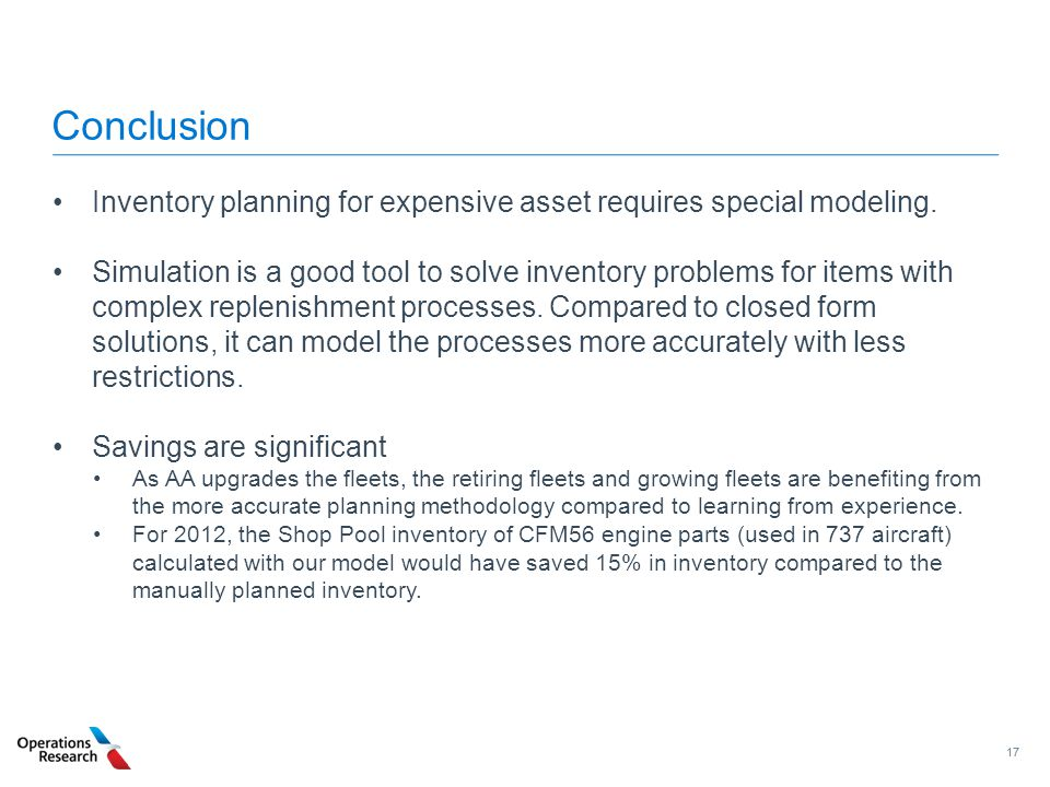 17 Conclusion Inventory planning for expensive asset requires special modeling. Simulation is a good tool to solve inventory problems for items with c