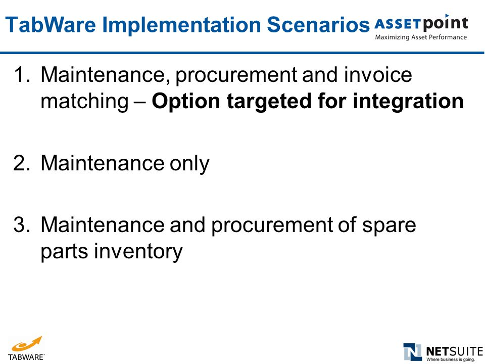 TabWare Implementation Scenarios 1.Maintenance, procurement and invoice matching – Option targeted for integration 2.Maintenance only 3.Maintenance an