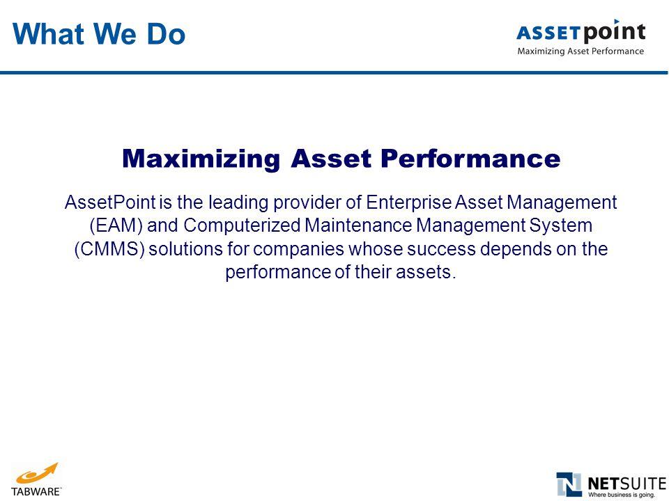 What We Do Maximizing Asset Performance AssetPoint is the leading provider of Enterprise Asset Management (EAM) and Computerized Maintenance Managemen