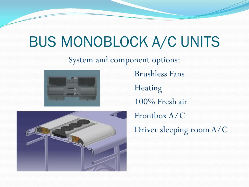 BUS MONOBLOCK A/C UNITS System and component options: Brushless Fans Heating 100% Fresh air Frontbox A/C Driver sleeping room A/C