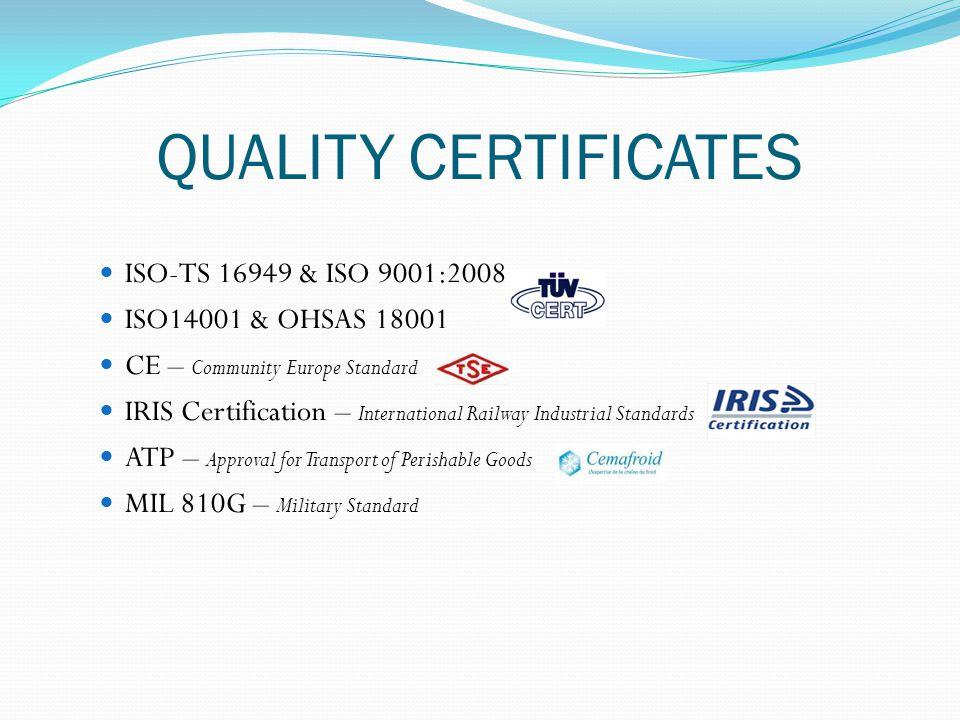 QUALITY CERTIFICATES ISO-TS 16949 & ISO 9001:2008 o ISO14001 & OHSAS 18001 CE – Community Europe Standard IRIS Certification – International Railway I