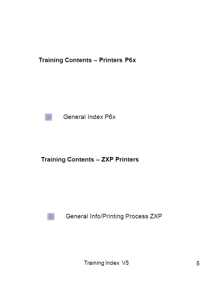 Training Index V5 5 Training Contents – Printers P6x General Index P6x Training Contents – ZXP Printers General Info/Printing Process ZXP