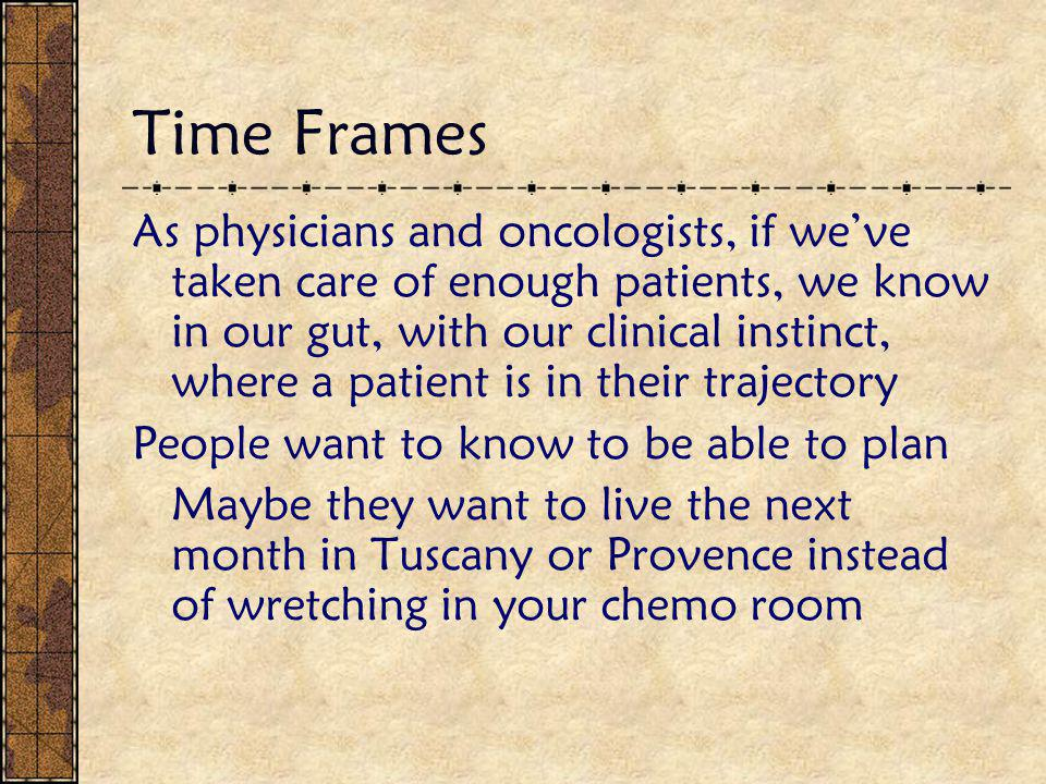 Time Frames As physicians and oncologists, if we've taken care of enough patients, we know in our gut, with our clinical instinct, where a patient is in their trajectory People want to know to be able to plan Maybe they want to live the next month in Tuscany or Provence instead of wretching in your chemo room