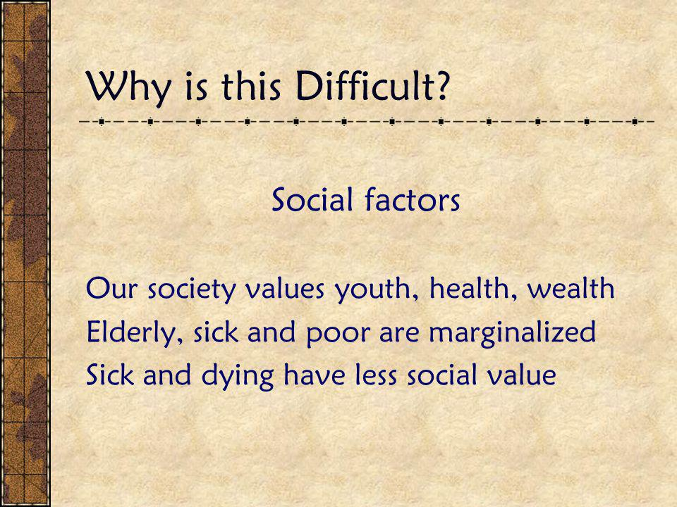 Why is this Difficult? Social factors Our society values youth, health, wealth Elderly, sick and poor are marginalized Sick and dying have less social