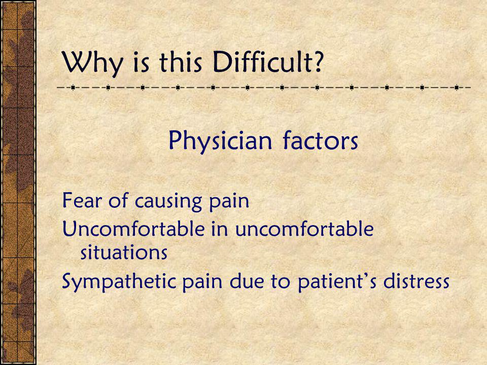 Why is this Difficult? Physician factors Fear of causing pain Uncomfortable in uncomfortable situations Sympathetic pain due to patient's distress