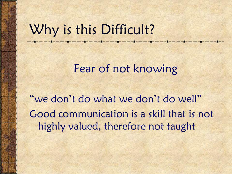 """Why is this Difficult? Fear of not knowing """"we don't do what we don't do well"""" Good communication is a skill that is not highly valued, therefore not"""