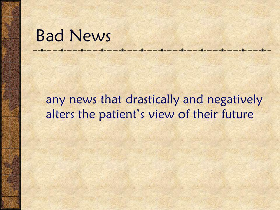 Bad News any news that drastically and negatively alters the patient's view of their future