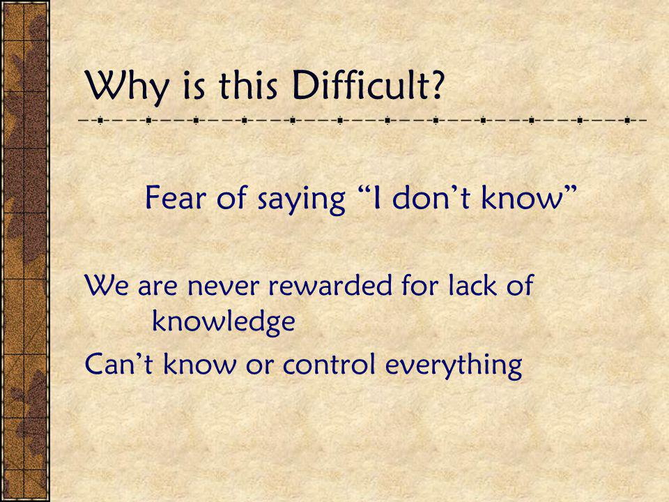 """Why is this Difficult? Fear of saying """"I don't know"""" We are never rewarded for lack of knowledge Can't know or control everything"""