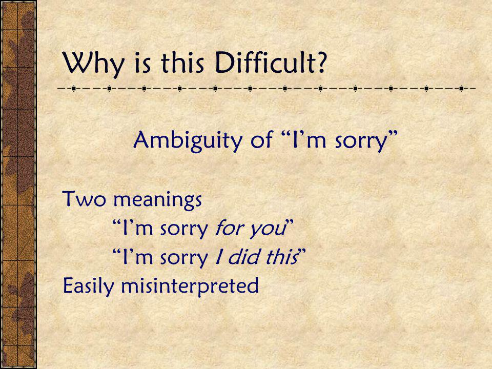 """Why is this Difficult? Ambiguity of """"I'm sorry"""" Two meanings """"I'm sorry for you"""" """"I'm sorry I did this"""" Easily misinterpreted"""
