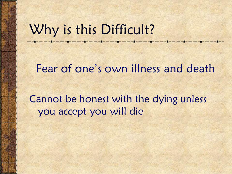 Why is this Difficult? Fear of one's own illness and death Cannot be honest with the dying unless you accept you will die