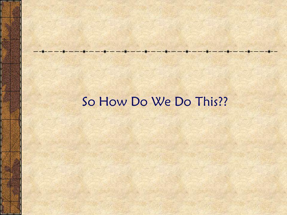 So How Do We Do This??