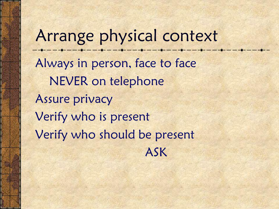 Arrange physical context Always in person, face to face NEVER on telephone Assure privacy Verify who is present Verify who should be present ASK