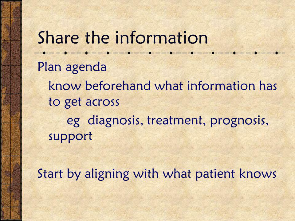 Share the information Plan agenda know beforehand what information has to get across eg diagnosis, treatment, prognosis, support Start by aligning wit