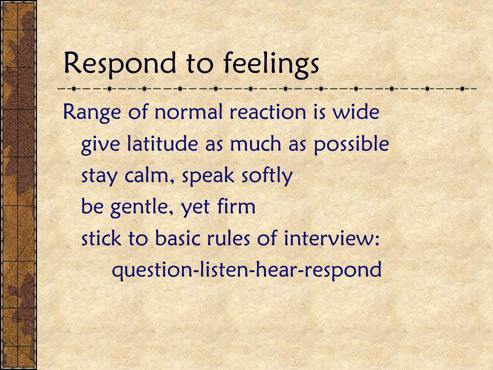 Respond to feelings Range of normal reaction is wide give latitude as much as possible stay calm, speak softly be gentle, yet firm stick to basic rules of interview: question-listen-hear-respond