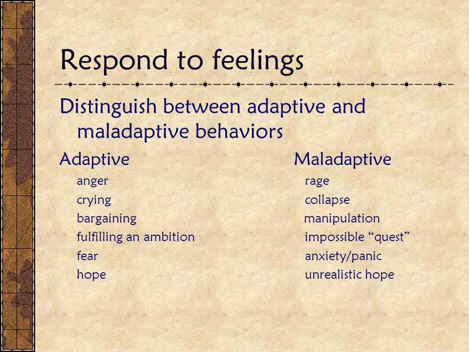 Respond to feelings Distinguish between adaptive and maladaptive behaviors AdaptiveMaladaptive anger rage crying collapse bargaining manipulation fulf