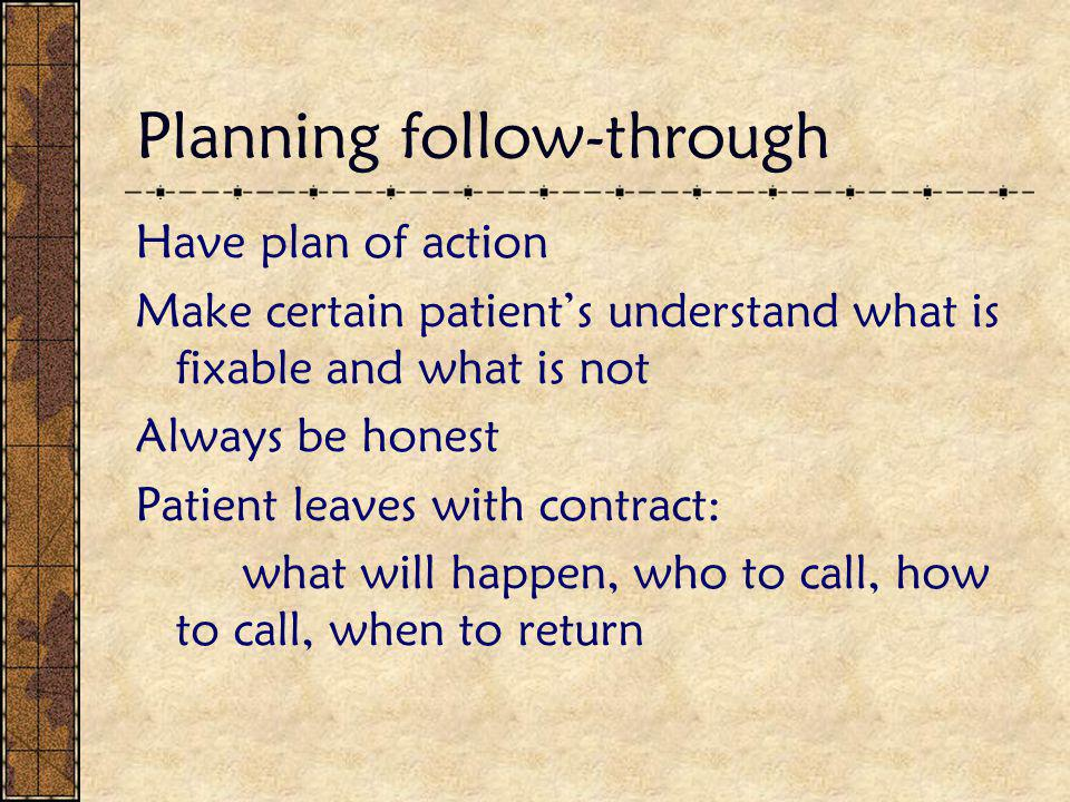 Planning follow-through Have plan of action Make certain patient's understand what is fixable and what is not Always be honest Patient leaves with con