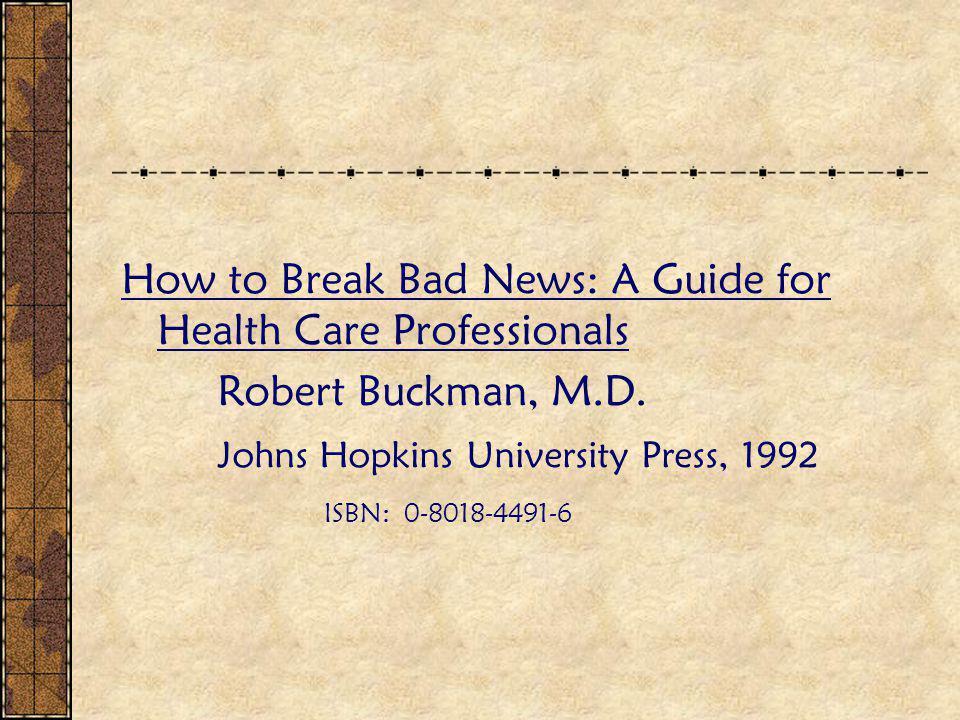 How to Break Bad News: A Guide for Health Care Professionals Robert Buckman, M.D. Johns Hopkins University Press, 1992 ISBN: 0-8018-4491-6