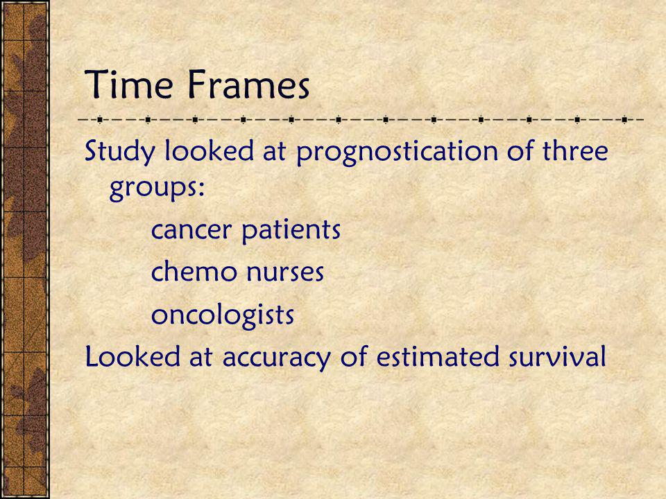 Time Frames Study looked at prognostication of three groups: cancer patients chemo nurses oncologists Looked at accuracy of estimated survival