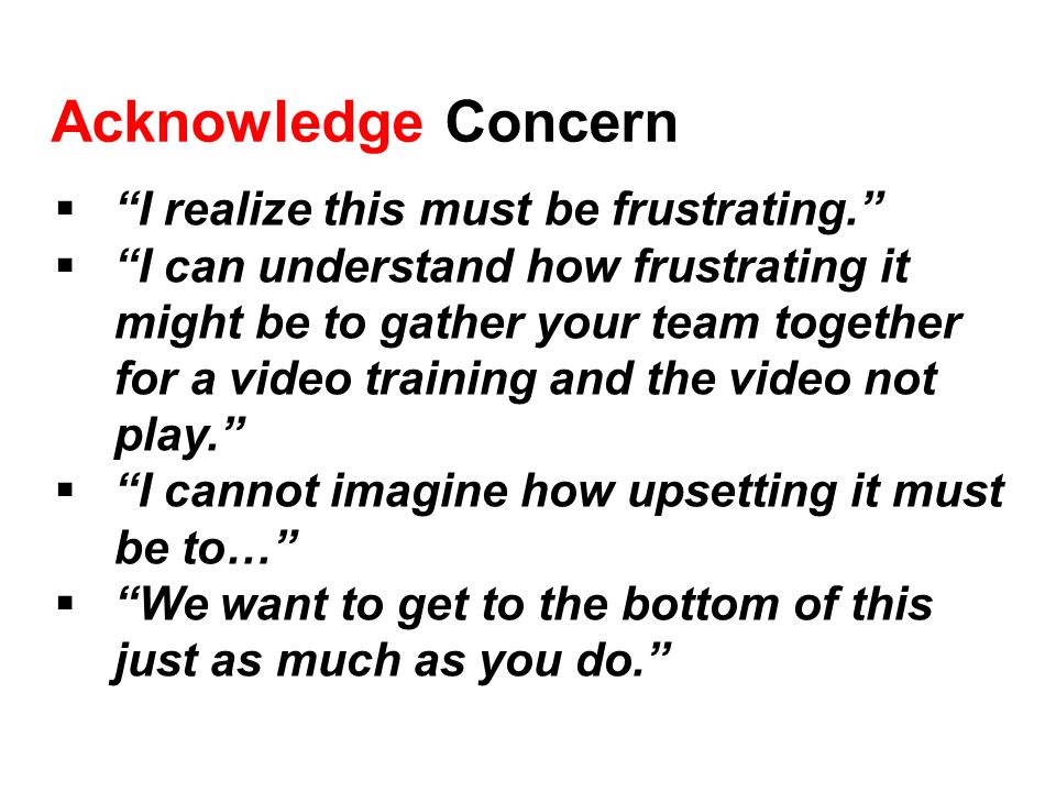 Acknowledge Concern  I realize this must be frustrating.  I can understand how frustrating it might be to gather your team together for a video training and the video not play.  I cannot imagine how upsetting it must be to…  We want to get to the bottom of this just as much as you do.