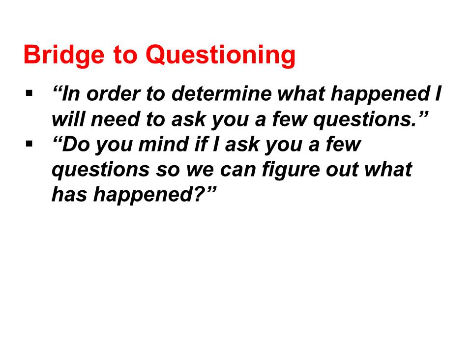 Bridge to Questioning  In order to determine what happened I will need to ask you a few questions.  Do you mind if I ask you a few questions so we can figure out what has happened