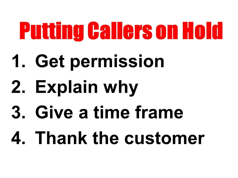 Putting Callers on Hold 1.Get permission 2.Explain why 3.Give a time frame 4.Thank the customer