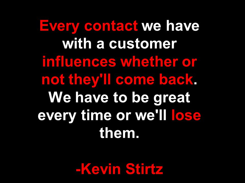 Every contact we have with a customer influences whether or not they ll come back.