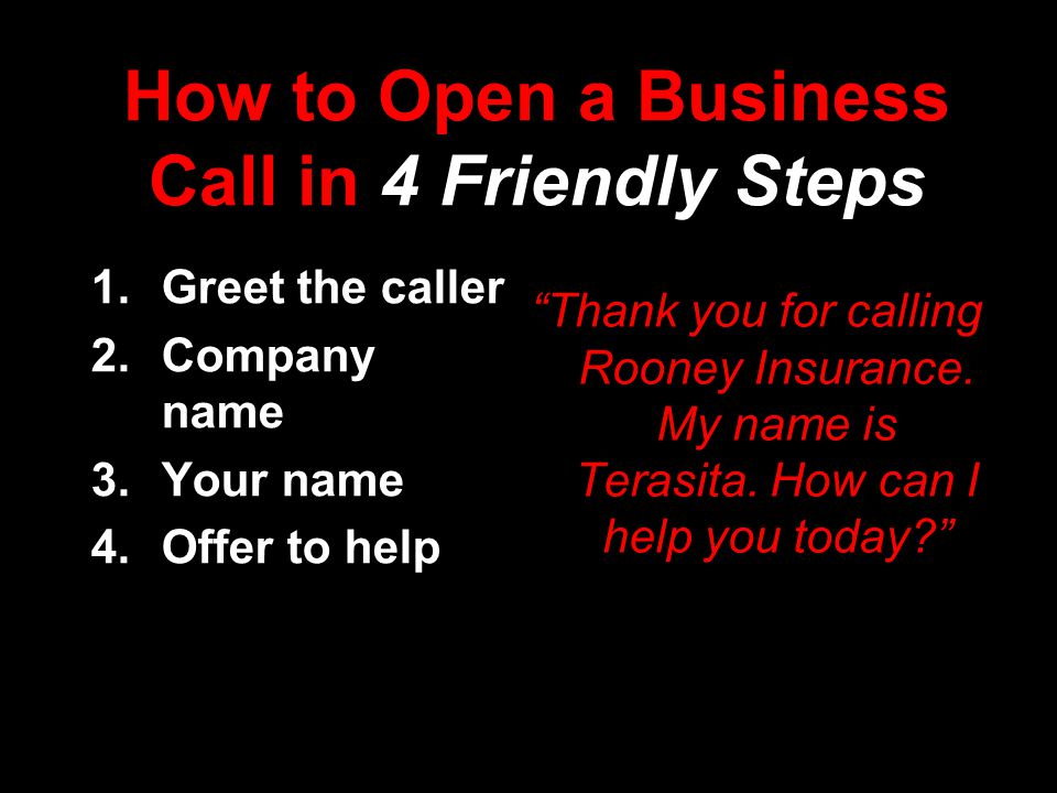 How to Open a Business Call in 4 Friendly Steps  Greet the caller  Company name  Your name  Offer to help Thank you for calling Rooney Insurance.