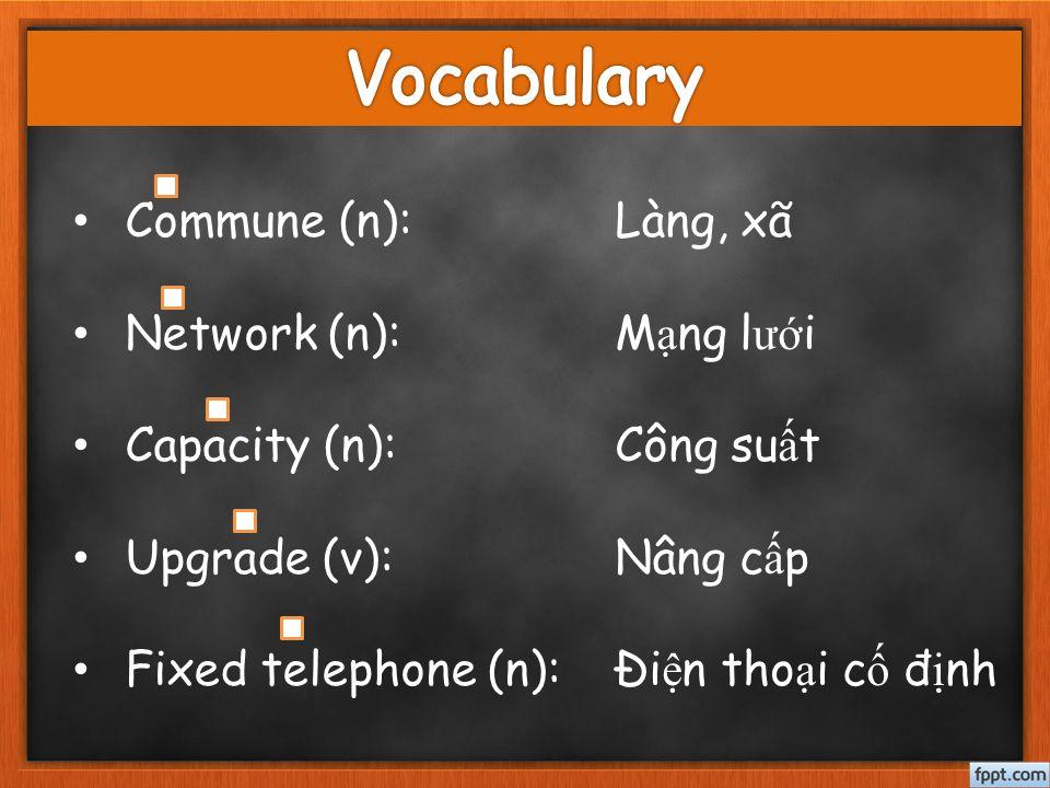 Commune (n): Network (n): Capacity (n): Upgrade (v): Fixed telephone (n): Làng, xã M ạ ng l ướ i Công su ấ t Nâng c ấ p Đi ệ n tho ạ i c ố đ ị nh