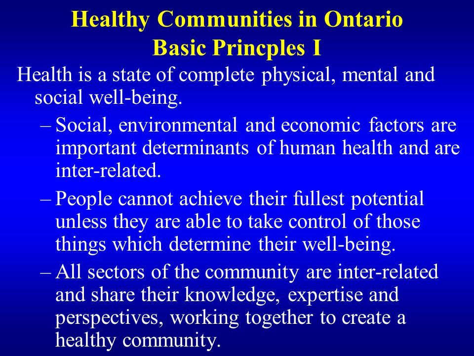 Healthy Communities in Ontario Basic Principles II A Healthy Community process involves: –wide community participation –broad involvement of all sectors of the community –local government commitment –creation of healthy public policies
