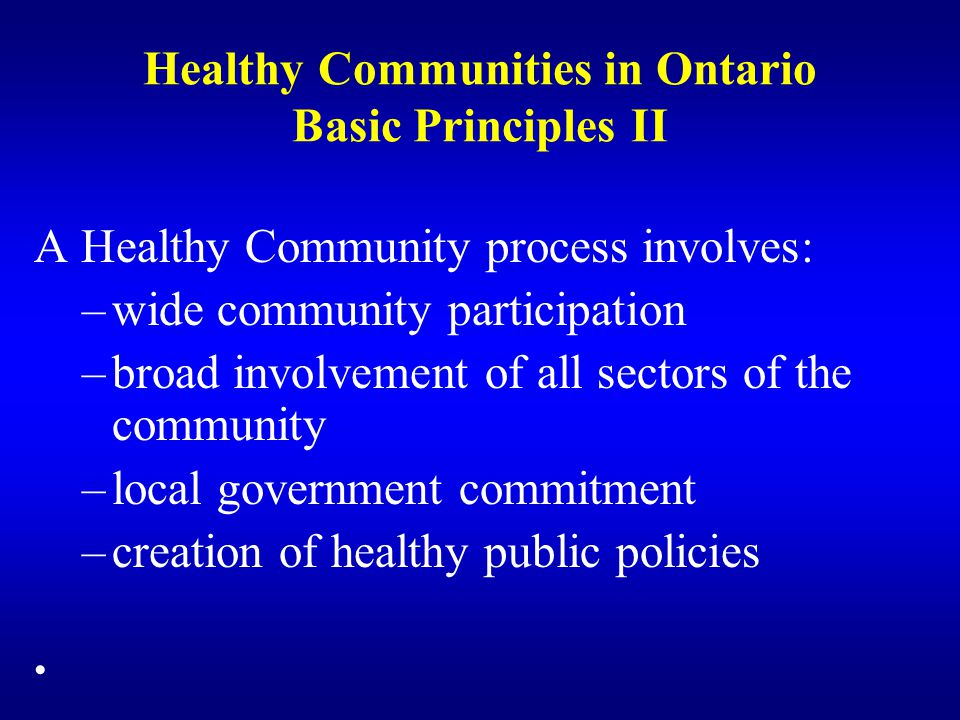 Healthy Communities in Ontario Basic Principles III Qualities of a Healthy Community include: –clean and safe physical environment –peace, equity and social justice –adequate access to food, water, shelter, income, safety, work and recreation for all –adequate access to health care services –opportunities for learning and skill development