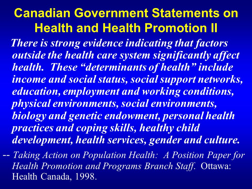 Canadian Government Statements on Health and Health Promotion III In the case of poverty, unemployment, stress, and violence, the influence on health is direct, negative and often shocking for a country as wealthy and as highly regarded as Canada.